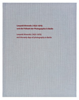 Leopold Ahrendts (1825-1870) und die Frühzeit der Photographie in Berlin